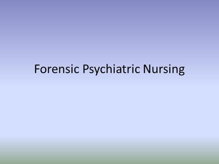 Forensic Psychiatric Nursing. Forensic science- Applying science to answer questions for the legal system New field- forensic nursing Usually deals with-trauma.