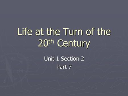 Life at the Turn of the 20 th Century Unit 1 Section 2 Part 7.