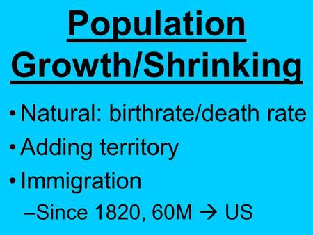 Population Growth/Shrinking Natural: birthrate/death rate Adding territory Immigration –S–Since 1820, 60M  US.