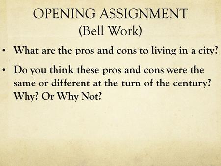 OPENING ASSIGNMENT (Bell Work) What are the pros and cons to living in a city? Do you think these pros and cons were the same or different at the turn.