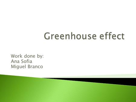 Work done by: Ana Sofia Miguel Branco  Greenhouse effect is a natural process that occurs when the sun sends energy to the Earth's surface.  Our atmosphere,