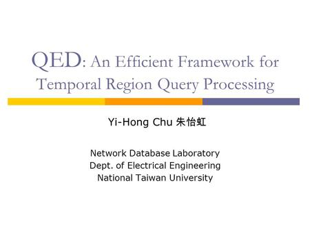 QED : An Efficient Framework for Temporal Region Query Processing Yi-Hong Chu 朱怡虹 Network Database Laboratory Dept. of Electrical Engineering National.