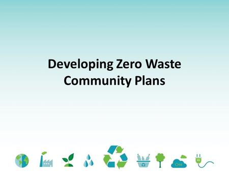 Developing Zero Waste Community Plans. Student Learning Outcomes By the end of this lesson, learners will be able to: (Knowledge) Identify the 6 key elements.