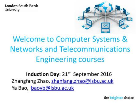 Welcome to Computer Systems & Networks and Telecommunications Engineering courses Induction Day: 21 st September 2016 Zhangfang Zhao,