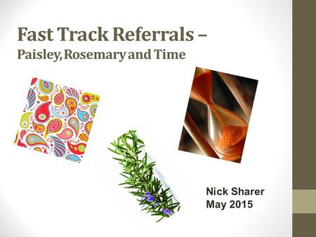 Fast Track Referrals – Paisley, Rosemary and Time Nick Sharer May 2015.