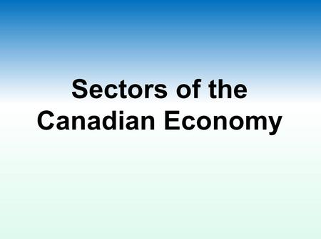 Sectors of the Canadian Economy. Defining Natural Resources Natural resources are non-human-made components of the Earth which humans use EXAMPLES WE.