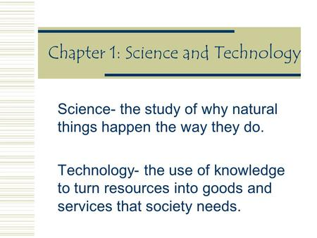 Chapter 1: Science and Technology Science- the study of why natural things happen the way they do. Technology- the use of knowledge to turn resources into.
