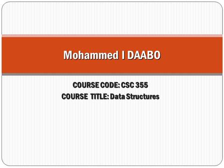 Mohammed I DAABO COURSE CODE: CSC 355 COURSE TITLE: Data Structures.