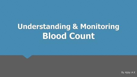 Understanding & Monitoring Blood Count By Ajay A K.