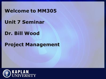 Welcome to MM305 Unit 7 Seminar Dr. Bill Wood Project Management.