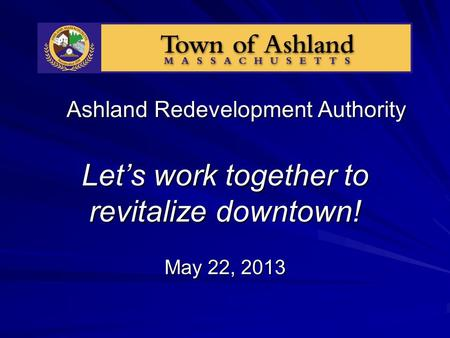 Ashland Redevelopment Authority Let's work together to revitalize downtown! May 22, 2013.