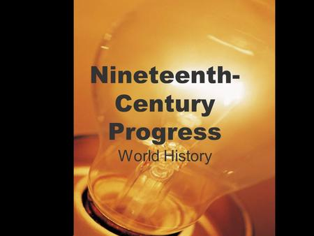 Nineteenth- Century Progress World History. Warm Up 10/28/16 What's the greatest invention or scientific discovery of all time? Explain why you feel this.