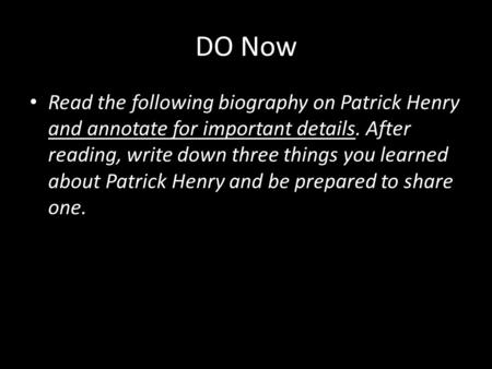 DO Now Read the following biography on Patrick Henry and annotate for important details. After reading, write down three things you learned about Patrick.