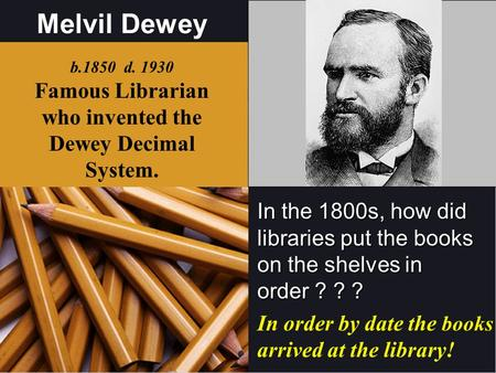Melvil Dewey In the 1800s, how did libraries put the books on the shelves in order ? ? ? b.1850 d Famous Librarian who invented the Dewey Decimal.