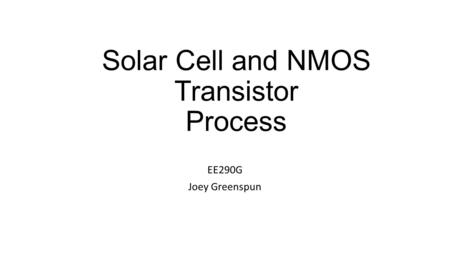 Solar Cell and NMOS Transistor Process EE290G Joey Greenspun.