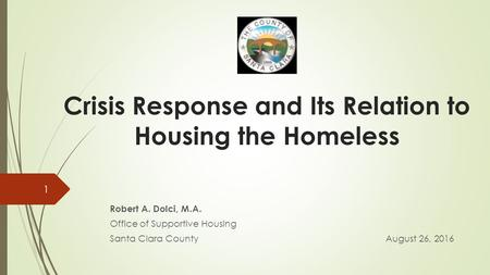 Crisis Response and Its Relation to Housing the Homeless Robert A. Dolci, M.A. Office of Supportive Housing Santa Clara CountyAugust 26,