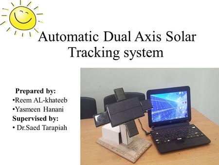 Automatic Dual Axis Solar Tracking system Prepared by: Reem AL-khateeb Yasmeen Hanani Supervised by: Dr.Saed Tarapiah 1.