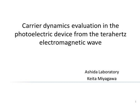 Ashida Laboratory Keita Miyagawa 1 Carrier dynamics evaluation in the photoelectric device from the terahertz electromagnetic wave.