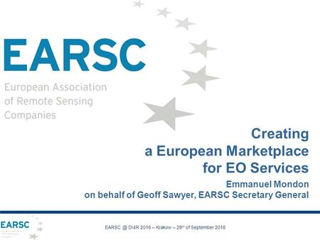 Creating a European Marketplace for EO Services Emmanuel Mondon on behalf of Geoff Sawyer, EARSC Secretary General DI4R 2016 – Krakow – 29 th of.