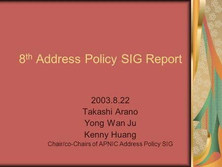 8 th Address Policy SIG Report Takashi Arano Yong Wan Ju Kenny Huang Chair/co-Chairs of APNIC Address Policy SIG.