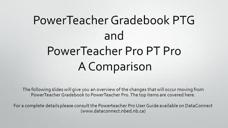 PowerTeacher Gradebook PTG and PowerTeacher Pro PT Pro A Comparison The following slides will give you an overview of the changes that will occur moving.
