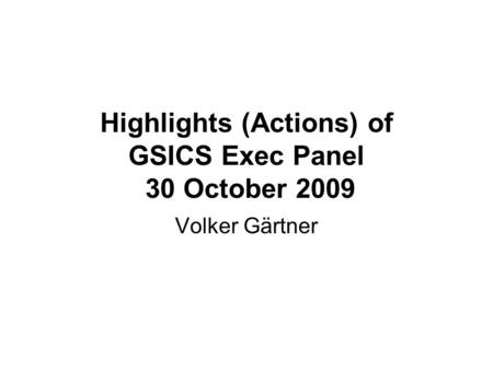 Highlights (Actions) of GSICS Exec Panel 30 October 2009 Volker Gärtner.