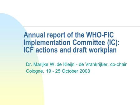 Annual report of the WHO-FIC Implementation Committee (IC): ICF actions and draft workplan Dr. Marijke W. de Kleijn - de Vrankrijker, co-chair Cologne,