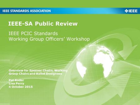 IEEE PCIC Standards Working Group Officers' Workshop IEEE-SA Public Review Overview for Sponsor Chairs, Working Group Chairs and Ballot Designees Pat Roder.