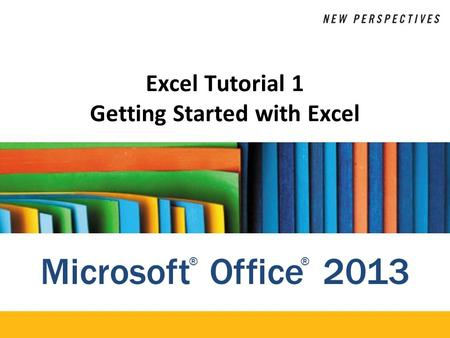 Microsoft Office 2013 ®® Excel Tutorial 1 Getting Started with Excel.