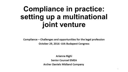 Compliance in practice: setting up a multinational joint venture Compliance – Challenges and opportunities for the legal profession October 29, UIA.