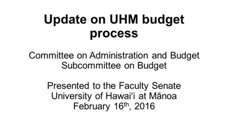 Update on UHM budget process Committee on Administration and Budget Subcommittee on Budget Presented to the Faculty Senate University of Hawai ʻ i at Mānoa.