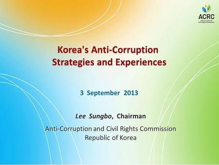 Korea's Anti-Corruption Strategies and Experiences Korea's Anti-Corruption Strategies and Experiences 3 September 2013 Lee Sungbo, Chairman Anti-Corruption.