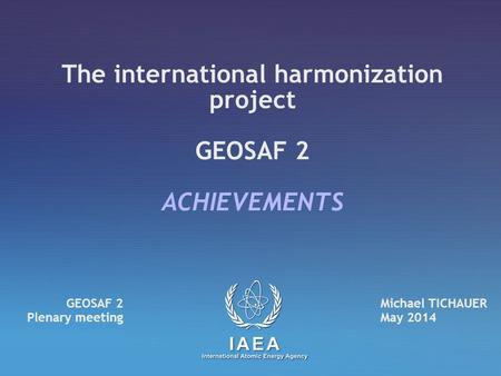 The international harmonization project GEOSAF 2 ACHIEVEMENTS Michael TICHAUER May 2014 GEOSAF 2 Plenary meeting.