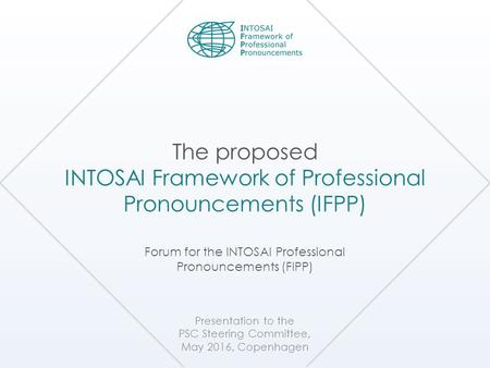 Presentation to the PSC Steering Committee, May 2016, Copenhagen The proposed INTOSAI Framework of Professional Pronouncements (IFPP) Forum for the INTOSAI.