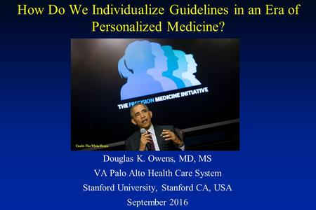 How Do We Individualize Guidelines in an Era of Personalized Medicine? Douglas K. Owens, MD, MS VA Palo Alto Health Care System Stanford University, Stanford.
