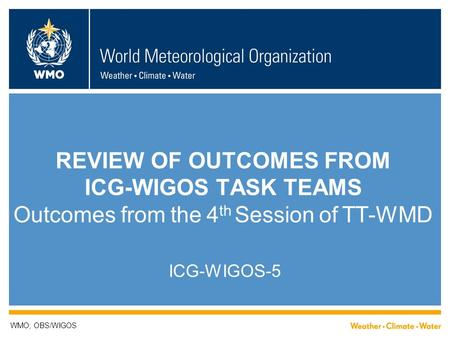 REVIEW OF OUTCOMES FROM ICG-WIGOS TASK TEAMS Outcomes from the 4 th Session of TT-WMD ICG-WIGOS-5 WMO; OBS/WIGOS.