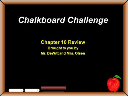 Chalkboard Challenge Chapter 10 Review Brought to you by Mr. DeWitt and Mrs. Olsen.
