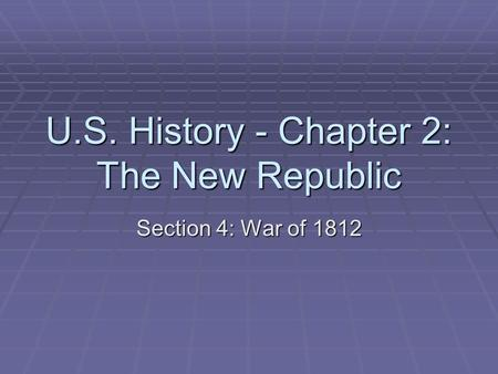 U.S. History - Chapter 2: The New Republic Section 4: War of 1812.