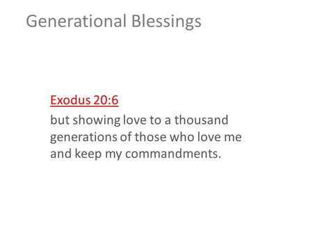 Generational Blessings Exodus 20:6 but showing love to a thousand generations of those who love me and keep my commandments.