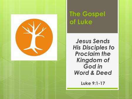The Gospel of Luke Jesus Sends His Disciples to Proclaim the Kingdom of God in Word & Deed Luke 9:1-17.