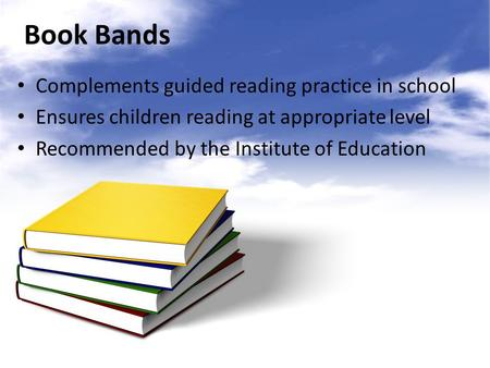 Book Bands Complements guided reading practice in school Ensures children reading at appropriate level Recommended by the Institute of Education.