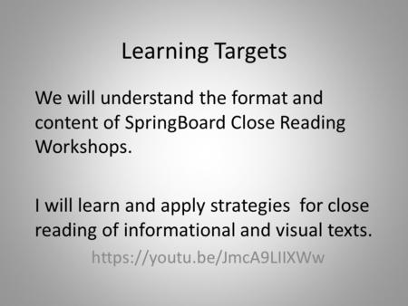 Learning Targets We will understand the format and content of SpringBoard Close Reading Workshops. I will learn and apply strategies for close reading.