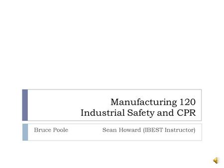 Manufacturing 120 Industrial Safety and CPR Bruce Poole Sean Howard (IBEST Instructor)