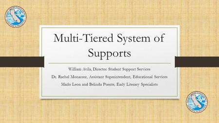 Multi-Tiered System of Supports William Avila, Director Student Support Services Dr. Rachel Monarrez, Assistant Superintendent, Educational Services Marlo.