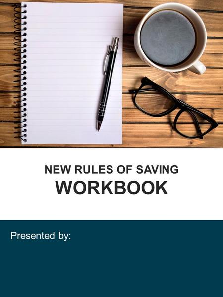 NEW RULES OF SAVING WORKBOOK Presented by:. Workshop Goals: Know Your Risks! _____ Risk The risk in how you save _____ Risk The risk in how your funds.