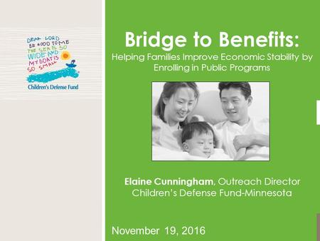 November 19, 2016 Bridge to Benefits: Helping Families Improve Economic Stability by Enrolling in Public Programs Elaine Cunningham, Outreach Director.