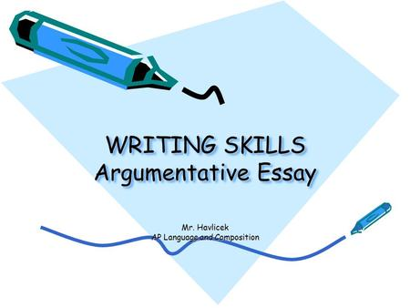 WRITING SKILLS Argumentative Essay Mr. Havlicek AP Language and Composition.