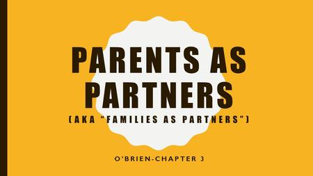"PARENTS AS PARTNERS (AKA ""FAMILIES AS PARTNERS"") O'BRIEN-CHAPTER 3."