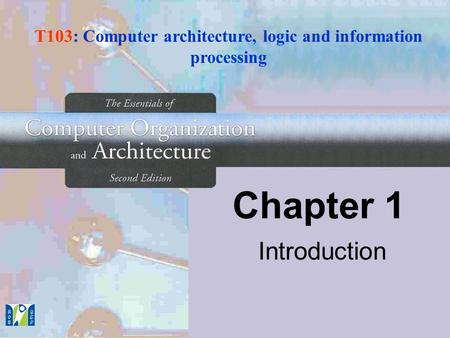 Chapter 1 Introduction T103: Computer architecture, logic and information processing.