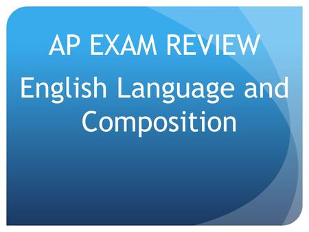 AP EXAM REVIEW English Language and Composition. What you should bring… Several pencils #2 Several black or blue pens—no white-out allowed Watch or other.